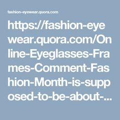 https://fashion-eyewear.quora.com/Online-Eyeglasses-Frames-Comment-Fashion-Month-is-supposed-to-be-about-inspiring-style-not-flashing-everything