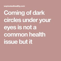 Coming of dark circles under your eyes is not a common health issue but it