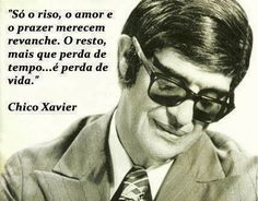 """""""Only laughter, love and pleasure deserve rematch. The rest is more than a waste of time ... It is a loss of life."""" (Chico Xavier)"""