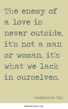 The enemy of a love is never outside, it's not a man or woman, it's what we lack in ourselves. - Anaïs Nin