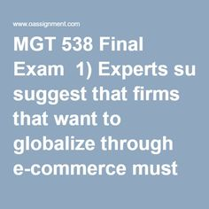 """MGT 538 Final Exam  1)Experts suggest that firms that want to globalize through e-commerce must first localize, which means that firms need to  2)Which of the following behaviors is inconsistent with Casse's profile of successful American negotiators?  3)Dell most likely offshores product support service jobs to India because of the  4)In the context of doing business in Asia, what is meant by the phrase """"the contract is in the relationship, not on the paper""""?  5)The ________ model…"""