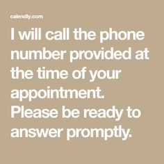 I will call the phone number provided at the time of your appointment. Please be ready to answer promptly.