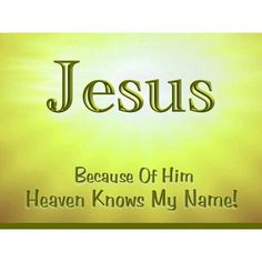 Jesus. Because of Him heaven knows my name!