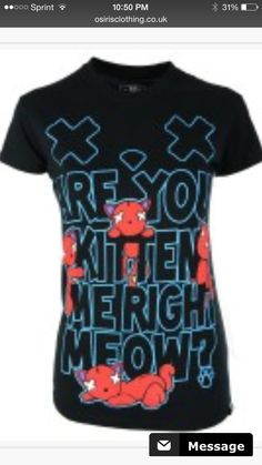 ARE YOU KITTEN ME RIGHT MEOW?!I DONT HAVE THIS SHIRT!  that was perfect