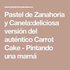 Pastel de Zanahoria y Canela:deliciosa versión del auténtico Carrot Cake - Pintando una mamá
