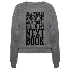 I'm A Writer - I'm a writer, so you better not annoy me or get on my bad side, or else I may kill you in my next book! Scare off the haters and other pests with this funny and nerdy shirt! Perfect for any sassy and sarcastic, aspiring author!