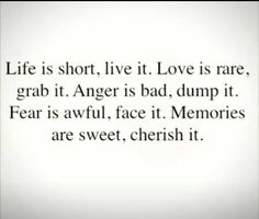 """""""Life is short, live it. Love is rare, grab it. Anger is bad, dump it. Fear is awful, face it. Memories are sweet, cherish it."""" Wednesday July 9th, 2014."""