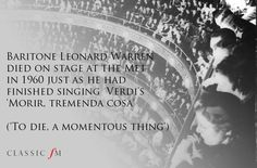 Baritone Leonard Warren died on stage at The Met in 1960 just as he had finished singing Verdi's 'Morir, Tremenda Cosi' ('To Die, a Momentous Thing').
