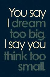 Dream. if you going to think you might as well think big
