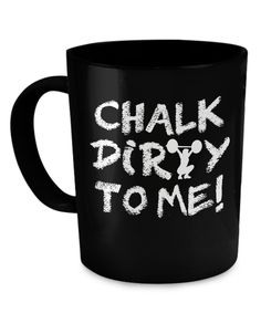 Chalk Dirty To Me! Coffee Mug dirtymug
