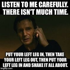 Liam Neeson Taken | LISTEN TO ME CAREFULLY. THERE ISN'T MUCH TIME. PUT YOUR LEFT LEG IN, THEN TAKE YOUR LEFT LEG OUT, THEN PUT YOUR LEFT LEG IN AND SHAKE IT ALL | image tagged in memes,liam neeson taken | made w/ Imgflip meme maker