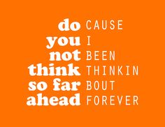 do you not think that far ahead? cause i been thinkin bout forever. - frank ocean, thinkin bout you