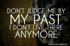 Don't Judge Me By My Past....
