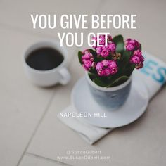 """You give before you get."" ~ Napoleon Hill"