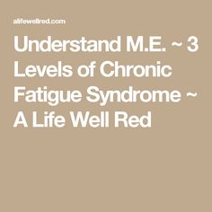 Understand M.E. ~ 3 Levels of Chronic Fatigue Syndrome ~ A Life Well Red