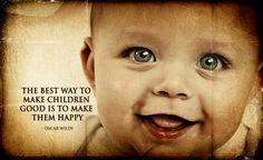 The best way to make children good is to make them happy http://baby.tips/best-way-to-make-children-good