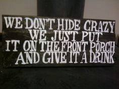 """We don't hide crazy. We just put it on the front porch and give it a drink."" Funny sign.  LOL Barn wood."