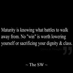 """Maturity is knowing what battles to walk away from. No """"win"""" is worth lowering yourself or sacrificing your dignity & class. Narcissists will push your buttons & try to get you to react. There will be times when you feel you will lose it & sacrifice your dignity/class. Don't they are not worth it!"""