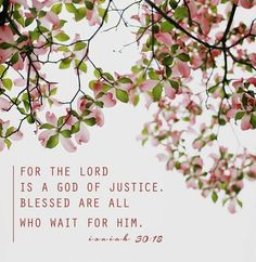 For the Lord is a God of justice. Blessed are all who wait for Him... Isaiah 30:13