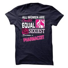 All women are created equal but the sexiest become a Pharmacist T Shirts, Hoodies Sweatshirts