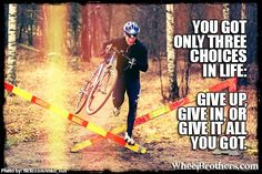 """You only have three choices in life: Give up, Give in, or give it all you got."" #quote #inspiration #cycling"