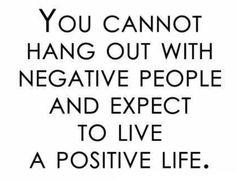 Nemůžes být mezi negativními lidmi a čekat že budeš žít štastný život.