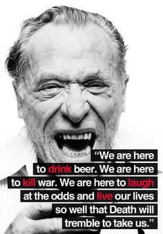"""""""...we are here to laugh at the odds and live our lives so well that Death will tremble to take us."""" -Bukowski"""