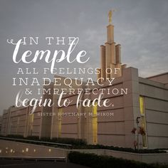 """In the temple all feelings of inadequacy and imperfection begin to fade."" -Rosemary M. Wixom"