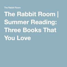 The Rabbit Room | Summer Reading: Three Books That You Love