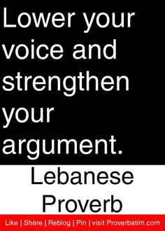 Lower your voice and strengthen your argument. - Lebanese Proverb #proverbs #quotes