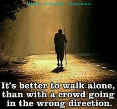 """"""" It's better to walk alone than with a crowd going in the wrong direction """""""