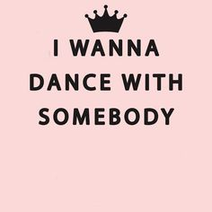 I Wanna Dance With Somebody With somebody who loves me!