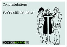 Congratulations!    You're still fat, fatty! bahahahahahh perfect!!!!!!!!!!!!!!!!!!!! you are