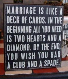 Marriage is like a deck of cards... *