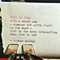 fall in love with a weird one - someone not quite right in the head - life is far more interesting when love is odd. ~ topher kearby#quote #quotes #cite #citation #citations #wisequotes #word #words #wisewords #saying #proverb #poems #poetry