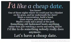 I'd like a cheap date. You know? One of those nights where we could just lay a blanket on the grass, and lay underneath the stars? Share a conversation, build a bond, share stories, and deep secrets. Maybe a walk and a picnic at the park. Something old fashioned beats anything, rather than just watching a movie and eating dinner. I'd like to do something nobody really does anymore. Let's have a cheap date. - Witty Profiles Quote 6472211 http://wittyprofiles.com/q/6472211