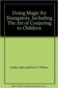 Doing Magic for Youngsters, including The Art of Conjuring TO Children (Book) - Eric P. Wilson.