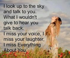 I look up to the sky and talk to you. What I wouldn't give to hear you talk back. I miss your voice, I miss your laughter, I miss everything about you.
