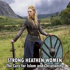 Strong heathen women- the cure for islam and Christianity and all other religions that kill in the name of their god. Or that consider men better than women.