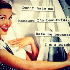Don't hate me because I'm beautiful. Hate me because I'm a bitch ;)