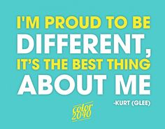 """I'm proud to be different, it's the best thing about me."" -Kurt (Glee)"