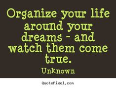 Unknown Quotes - Organize your life around your dreams - and watch them come… Interesting Quotes, Amazing Quotes, Meaningful Quotes, Inspirational Quotes, Motivational, Unknown Quotes, Discipline Quotes, Famous Quotes About Life, Wealth Affirmations