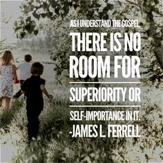 As I understand the gospel, there is no room for superiority or self-importance in it. James L. Ferrell Falling to Heaven don't judge