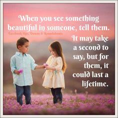 When you see something beautiful in someone, tell them. It may take a second to say, but for them, it could last a lifetime.
