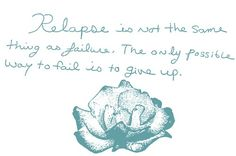 Relapse is not the same thing as failure. The only possible way to fail is to give up.