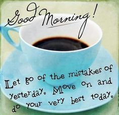 Good Morning! Let go of the mistakes of yesterday. Move on and do your best today.