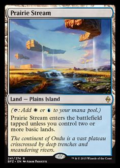 Mtg prairie stream, since this deck is all about the later game this is a perfect card. It mana fixes and can be fetched by our fetch lands, and as long as we have a few basic lands out it comes into play untapped, so in the early game it might come into play tapped, but later game when you are trying to pull crazy things that are mana intensive it will come into play untapped and ready to use