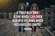 A truly rich man  is one whose children run into his arms when his hands are empty.  Unknown