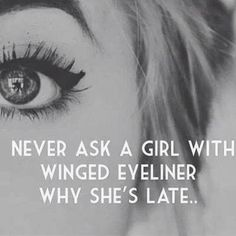 Never ask a girl with winged eyeliner why she's late!