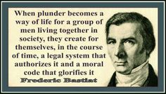 """When plunder becomes a way of life for a group of men living together in society, they create for themselves, in the course of time, a legal system that authorizes it and a moral code that glorifies it""  Frederic Bastiat - Founder of the concept of opportunity cost."